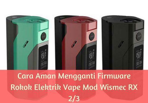 Cara Aman Mengganti Firmware Rokok Elektrik Vape Mod Wismec RX 2/3